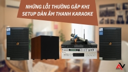 Những lỗi thường gặp khi setup dàn âm thanh karaoke