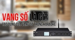 Vang số là gì? Vai trò và điểm vượt trội của vang số trong dàn karaoke